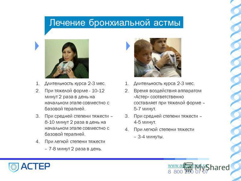www.aster-med.ru 8 800 250 07 07 1. Длительность курса 2-3 мес. 2. При тяжелой форме - 10-12 минут 2 раза в день на начальном этапе совместно с базовой терапией. 3. При средней степени тяжести – 8-10 минут 2 раза в день на начальном этапе совместно с