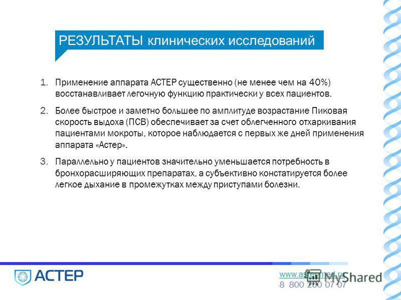 www.aster-med.ru 8 800 250 07 07 1. Применение аппарата АСТЕР существенно (не менее чем на 40%) восстанавливает легочную функцию практически у всех пациентов. 2. Более быстрое и заметно большее по амплитуде возрастание Пиковая скорость выдоха (ПСВ) о