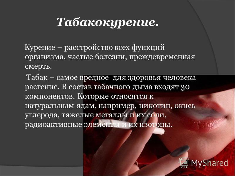 Табакокурение. Курение – расстройство всех функций организма, частые болезни, преждевременная смерть. Табак – самое вредное для здоровья человека растение. В состав табачного дыма входят 30 компонентов. Которые относятся к натуральным ядам, например,