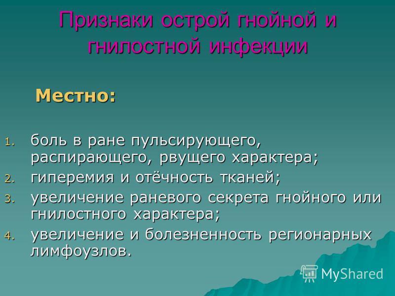 Признаки острой гнойной и гнилостной инфекции Местно: Местно: 1. боль в ране пульсирующего, распирающего, рвущего характера; 2. гиперемия и отёчность тканей; 3. увеличение раневого секрета гнойного или гнилостного характера; 4. увеличение и болезненн