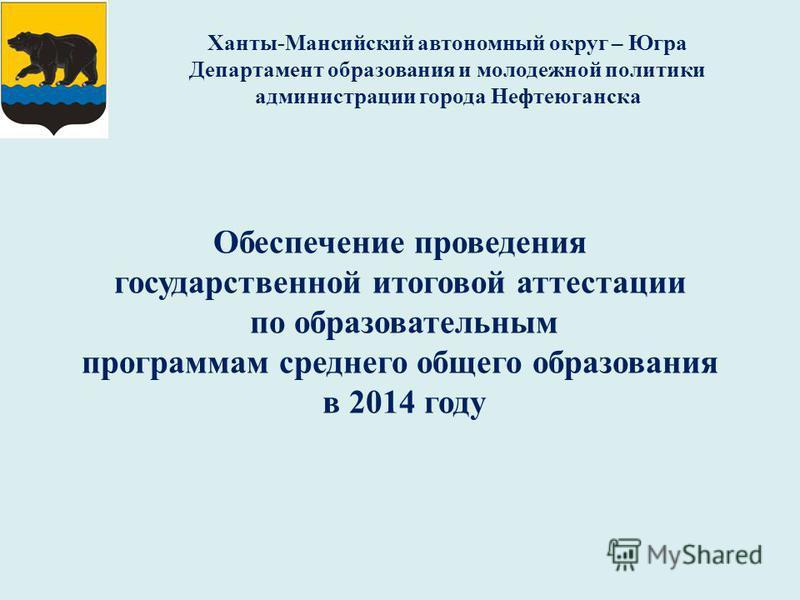 Обеспечение проведения государственной итоговой аттестации по образовательным программам среднего общего образования в 2014 году Ханты-Мансийский автономный округ – Югра Департамент образования и молодежной политики администрации города Нефтеюганска