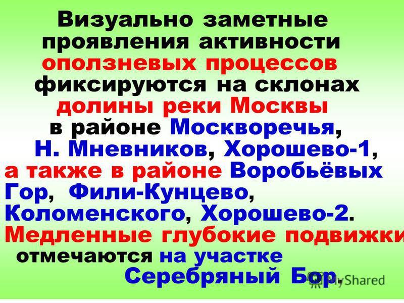 Визуально заметные проявления активности оползневых процессов фиксируются на склонах долины реки Москвы в районе Москворечья, Н. Мневников, Хорошево-1, а также в районе Воробьёвых Гор, Фили-Кунцево, Коломенского, Хорошево-2. Медленные глубокие подвиж