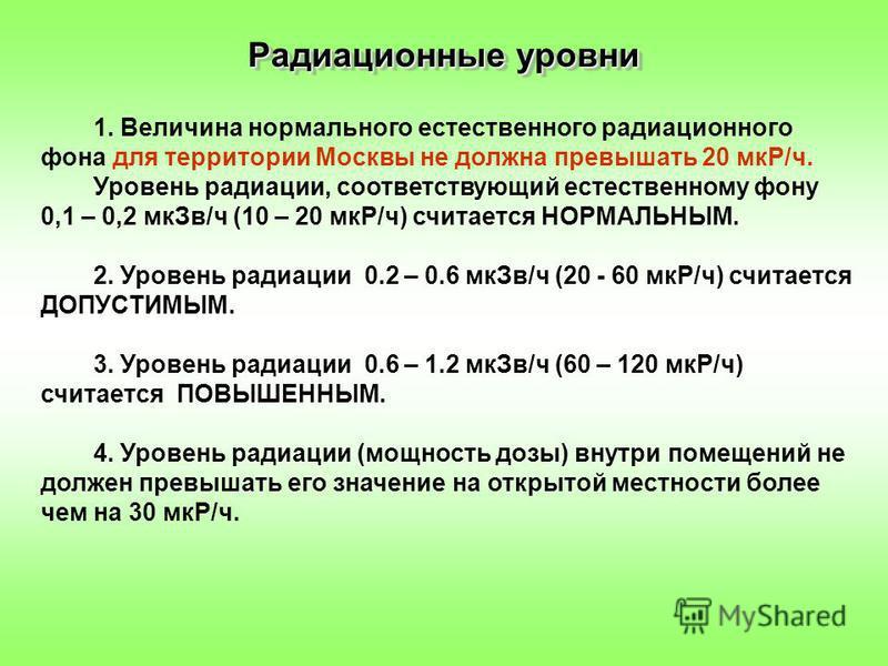 1. Величина нормального естественного радиационного фона для территории Москвы не должна превышать 20 мкР/ч. Уровень радиации, соответствующий естественному фону 0,1 – 0,2 мк Зв/ч (10 – 20 мкР/ч) считается НОРМАЛЬНЫМ. 2. Уровень радиации 0.2 – 0.6 мк