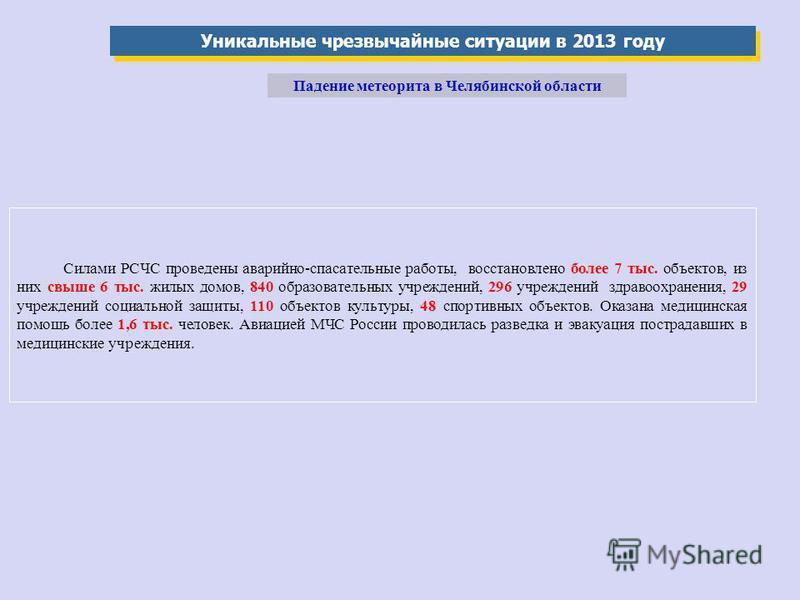 Уникальные чрезвычайные ситуации в 2013 году Падение метеорита в Челябинской области Силами РСЧС проведены аварийно-спасательные работы, восстановлено более 7 тыс. объектов, из них свыше 6 тыс. жилых домов, 840 образовательных учреждений, 296 учрежде