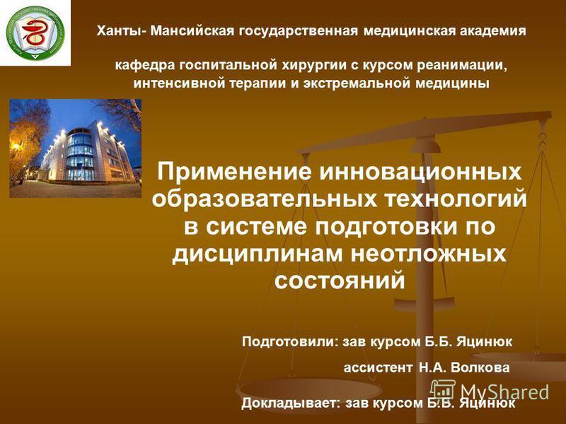 Применение инновационных образовательных технологий в системе подготовки по дисциплинам неотложных состояний Ханты- Мансийская государственная медицинская академия кафедра госпитальной хирургии с курсом реанимации, интенсивной терапии и экстремальной