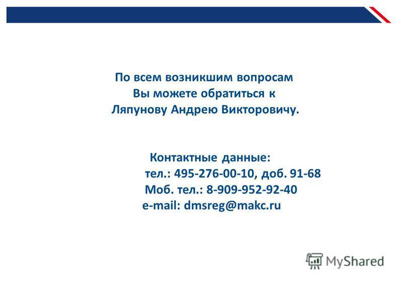 По всем возникшим вопросам Вы можете обратиться к Ляпунову Андрею Викторовичу. Контактные данные: тел.: 495-276-00-10, доб. 91-68 Моб. тел.: 8-909-952-92-40 e-mail: dmsreg@makc.ru