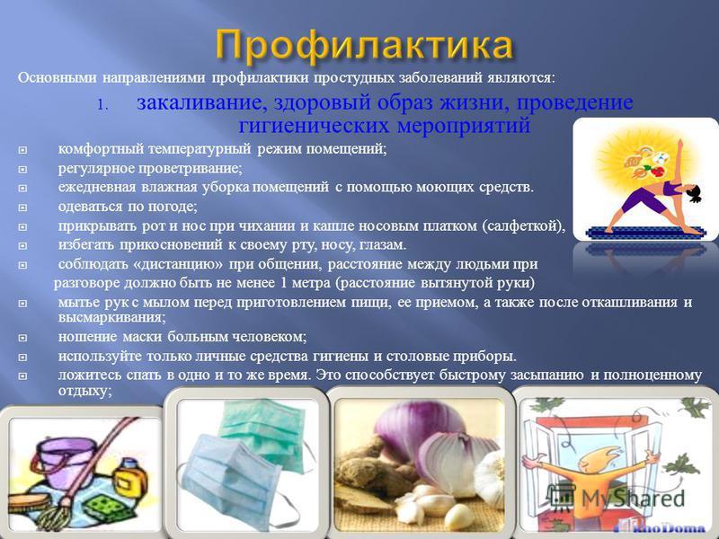 Основными направлениями профилактики простудных заболеваний являются : 1. закаливание, здоровый образ жизни, проведение гигиенических мероприятий комфортный температурный режим помещений ; регулярное проветривание ; ежедневная влажная уборка помещени