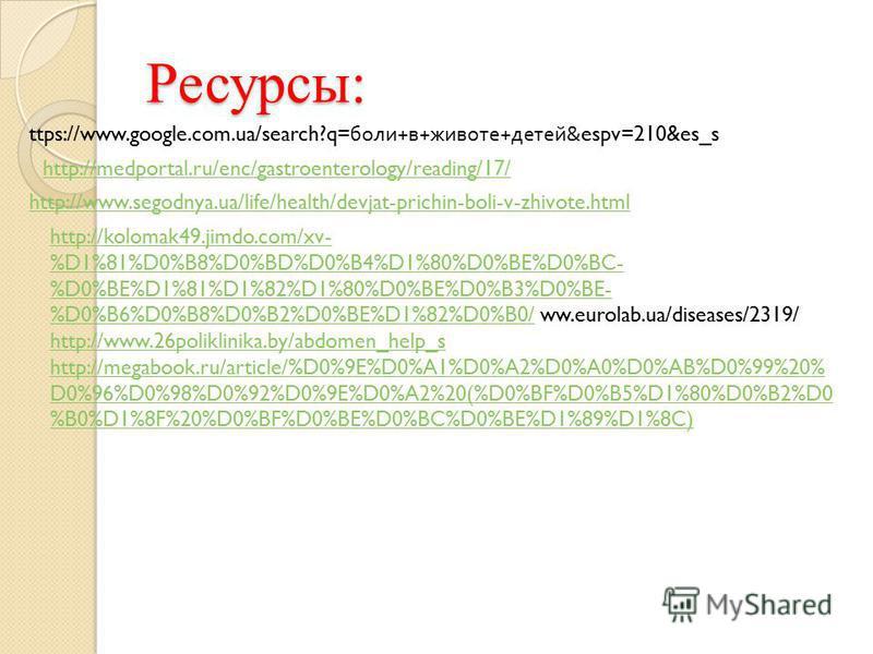 Ресурсы: ttps://www.google.com.ua/search?q= боли + в + животе + детей &espv=210&es_s http://medportal.ru/enc/gastroenterology/reading/17/ http://www.segodnya.ua/life/health/devjat-prichin-boli-v-zhivote.html http://kolomak49.jimdo.com/xv- %D1%81%D0%B