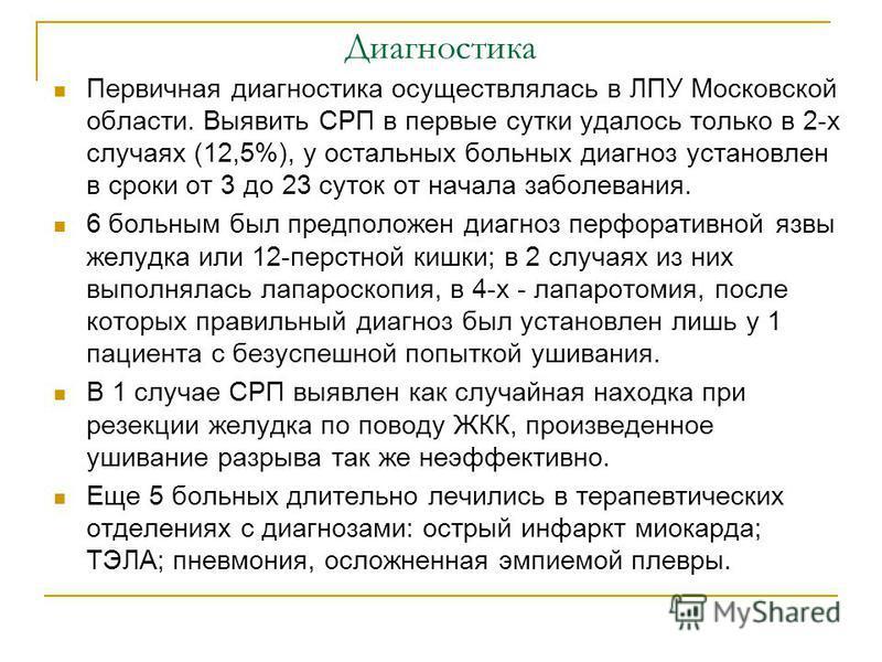 Диагностика Первичная диагностика осуществлялась в ЛПУ Московской области. Выявить СРП в первые сутки удалось только в 2-х случаях (12,5%), у остальных больных диагноз установлен в сроки от 3 до 23 суток от начала заболевания. 6 больным был предполож
