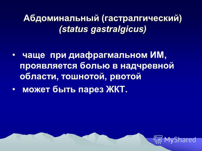 Абдоминальный (астрологический) (status gastralgicus) чаще при диафрагмальном ИМ, проявляется болью в надчревной области, тошнотой, рвотой может быть парез ЖКТ.