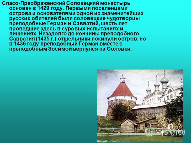 Спасо-Преображенский Соловецкий монастырь основан в 1429 году. Первыми поселенцами острова и основателями одной из знаменитейших русских обителей были соловецкие чудотворцы преподобные Герман и Савватий, шесть лет проведшие здесь в суровых испытаниях