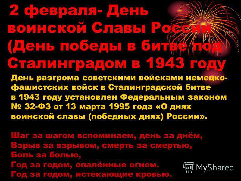 2 февраля- День воинской Славы России (День победы в битве под Сталинградом в 1943 году День разгрома советскими войсками немецко- фашистских войск в Сталинградской битве в 1943 году установлен Федеральным законом 32-ФЗ от 13 марта 1995 года «О днях