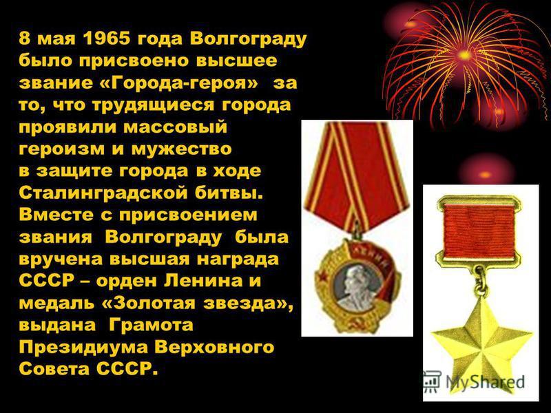 8 мая 1965 года Волгограду было присвоено высшее звание «Города-героя» за то, что трудящиеся города проявили массовый героизм и мужество в защите города в ходе Сталинградской битвы. Вместе с присвоением звания Волгограду была вручена высшая награда С