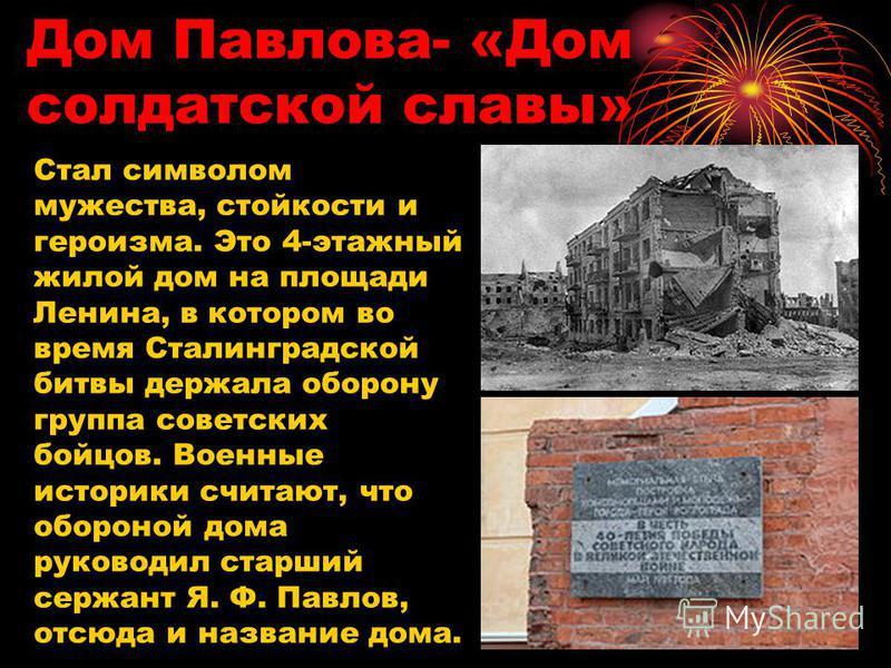 Дом Павлова- «Дом солдатской славы» Стал символом мужества, стойкости и героизма. Это 4-этажный жилой дом на площади Ленина, в котором во время Сталинградской битвы держала оборону группа советских бойцов. Военные историки считают, что обороной дома