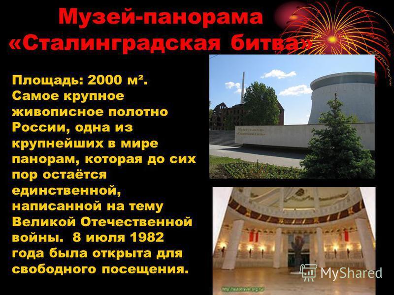 Музей-панорама «Сталинградская битва» Площадь: 2000 м². Самое крупное живописное полотно России, одна из крупнейших в мире панорам, которая до сих пор остаётся единственной, написанной на тему Великой Отечественной войны. 8 июля 1982 года была открыт