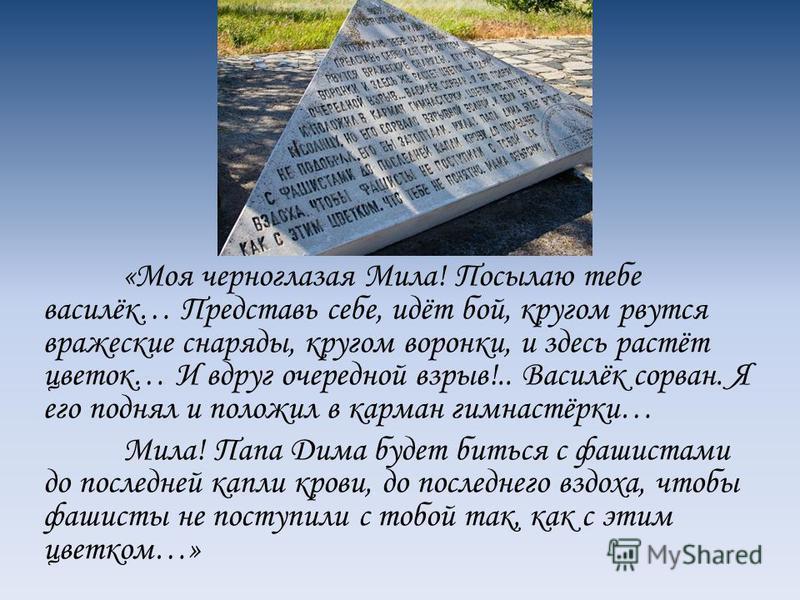 Есть на Волгоградской земле Солдатское поле. Это мемориал находится в 20 км от Волгограда. В поле – бронзовая фигура девочки с васильком в руке – олицетворение спасенного детства. У её ног – солдатское письмо-треугольник. На нём выбит текст письма, к