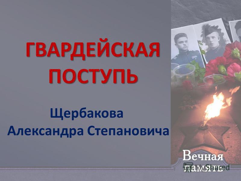 ГВАРДЕЙСКАЯ ПОСТУПЬ Щербакова Александра Степановича