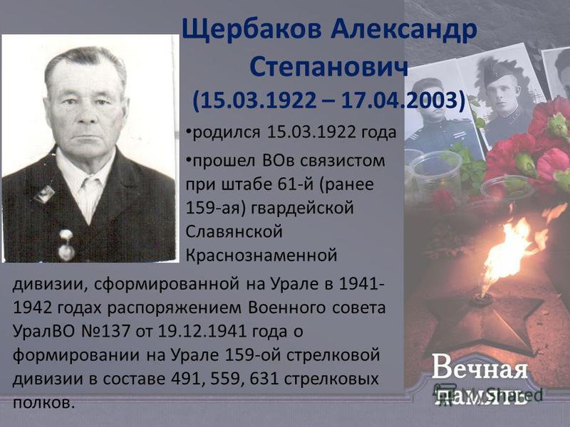 Щербаков Александр Степанович (15.03.1922 – 17.04.2003) родился 15.03.1922 года прошел ВОв связистом при штабе 61-й (ранее 159-ая) гвардейской Славянской Краснознаменной дивизии, сформированной на Урале в 1941- 1942 годах распоряжением Военного совет