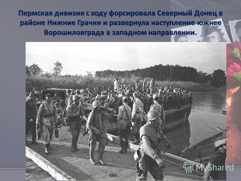 Пермская дивизия с ходу форсировала Северный Донец в районе Нижние Грачки и развернула наступление южнее Ворошиловграда в западном направлении.