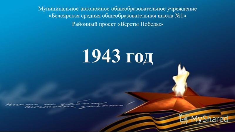 1943 год Муниципальное автономное общеобразовательное учреждение «Белоярская средняя общеобразовательная школа 1» Районный проект «Версты Победы»