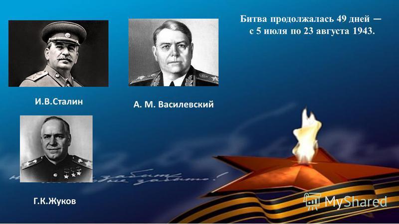 И.В.Сталин Г.К.Жуков А. М. Василевский Битва продолжалась 49 дней с 5 июля по 23 августа 1943.