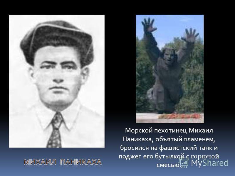 Морской пехотинец Михаил Паникаха, объятый пламенем, бросился на фашистский танк и поджег его бутылкой с горючей смесью.