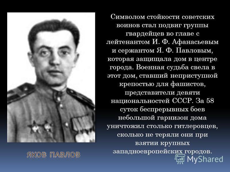 Символом стойкости советских воинов стал подвиг группы гвардейцев во главе с лейтенантом И. Ф. Афанасьевым и сержантом Я. Ф. Павловым, которая защищала дом в центре города. Военная судьба свела в этот дом, ставший неприступной крепостью для фашистов,