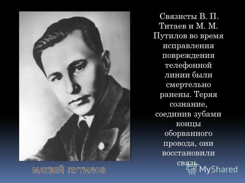 Связисты В. П. Титаев и М. М. Путилов во время исправления повреждения телефонной линии были смертельно ранены. Теряя сознание, соединив зубами концы оборванного провода, они восстановили связь.