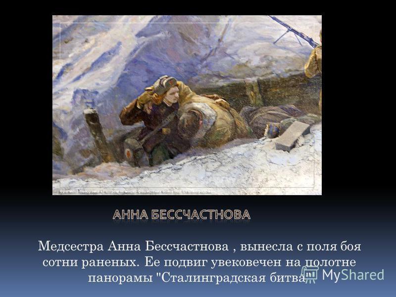 Медсестра Анна Бессчастнова, вынесла с поля боя сотни раненых. Ее подвиг увековечен на полотне панорамы Сталинградская битва