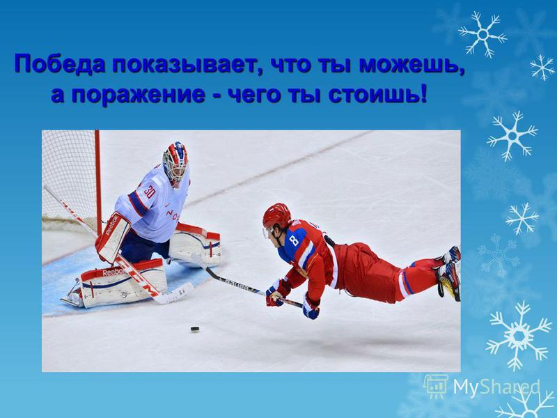Победа показывает, что ты можешь, а поражение - чего ты стоишь!