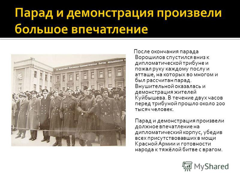 После окончания парада Ворошилов спустился вниз к дипломатической трибуне и пожал руку каждому послу и атташе, на которых во многом и был рассчитан парад. Внушительной оказалась и демонстрация жителей Куйбышева. В течение двух часов перед трибуной пр