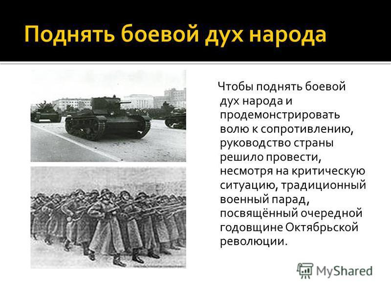 Чтобы поднять боевой дух народа и продемонстрировать волю к сопротивлению, руководство страны решило провести, несмотря на критическую ситуацию, традиционный военный парад, посвящённый очередной годовщине Октябрьской революции.