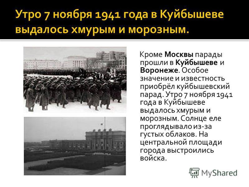 Кроме Москвы парады прошли в Куйбышеве и Воронеже. Особое значение и известность приобрёл куйбышевский парад. Утро 7 ноября 1941 года в Куйбышеве выдалось хмурым и морозным. Солнце еле проглядывало из-за густых облаков. На центральной площади города