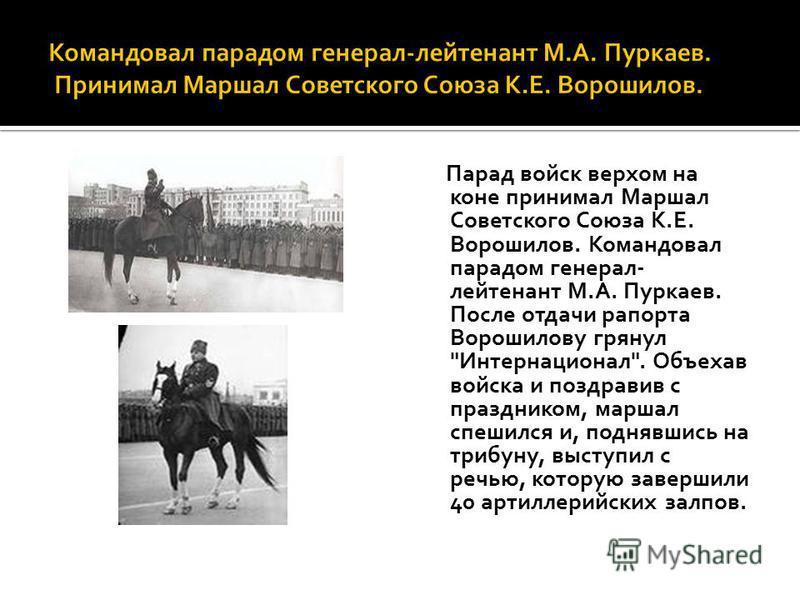 Парад войск верхом на коне принимал Маршал Советского Союза К.Е. Ворошилов. Командовал парадом генерал- лейтенант М.А. Пуркаев. После отдачи рапорта Ворошилову грянул