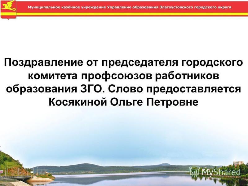 Поздравление от председателя городского комитета профсоюзов работников образования ЗГО. Слово предоставляется Косякиной Ольге Петровне