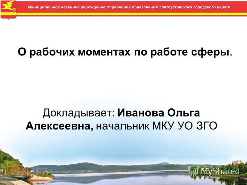 О рабочих моментах по работе сферы. Докладывает: Иванова Ольга Алексеевна, начальник МКУ УО ЗГО