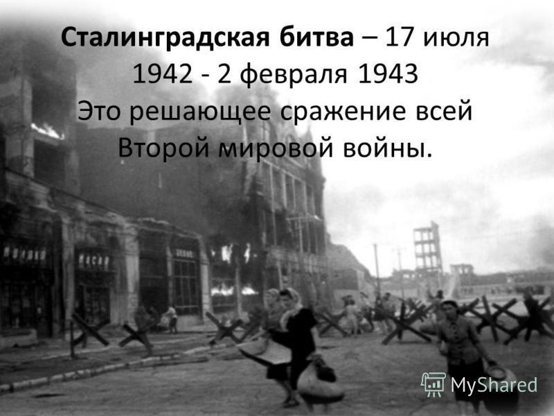 Сталинградская битва – 17 июля 1942 - 2 февраля 1943 Это решающее сражение всей Второй мировой войны.