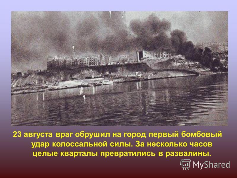 23 августа враг обрушил на город первый бомбовый удар колоссальной силы. За несколько часов целые кварталы превратились в развалины. Штурм Сталинграда