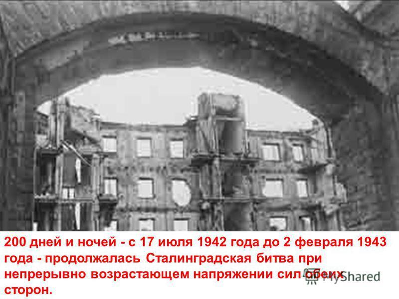 200 дней и ночей - с 17 июля 1942 года до 2 февраля 1943 года - продолжалась Сталинградская битва при непрерывно возрастающем напряжении сил обеих сторон.