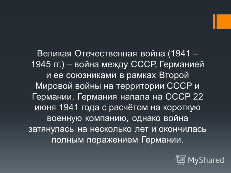 Великая Отечественная война (1941 – 1945 гг.) – война между СССР, Германией и ее союзниками в рамках Второй Мировой войны на территории СССР и Германии. Германия напала на СССР 22 июня 1941 года с расчётом на короткую военную компанию, однако война з