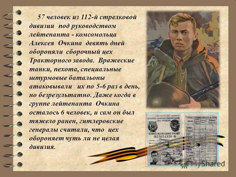 57 человек из 112-й стрелковой дивизии под руководством лейтенанта - комсомольца Алексея Очкина девять дней обороняли сборочный цех Тракторного завода. Вражеские танки, пехота, специальные штурмовые батальоны атаковывали их по 5-6 раз в день, но безр