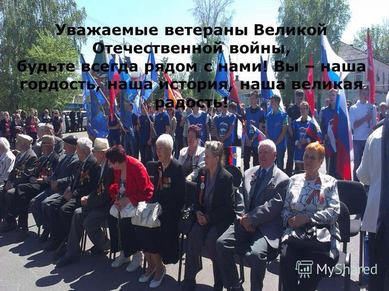 Уважаемые ветераны Великой Отечественной войны, будьте всегда рядом с нами! Вы – наша гордость, наша история, наша великая радость!