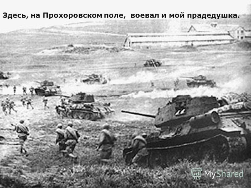 Здесь, на Прохоровском поле, воевал и мой прадедушка.