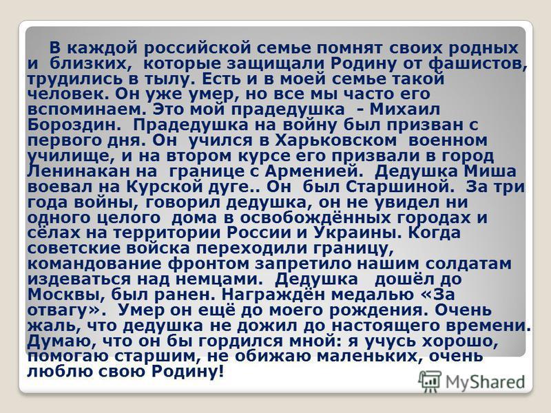 В каждой российской семье помнят своих родных и близких, которые защищали Родину от фашистов, трудились в тылу. Есть и в моей семье такой человек. Он уже умер, но все мы часто его вспоминаем. Это мой прадедушка - Михаил Бороздин. Прадедушка на войну