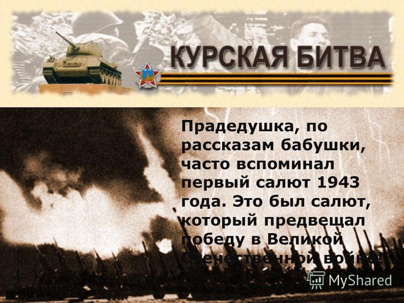Прадедушка, по рассказам бабушки, часто вспоминал первый салют 1943 года. Это был салют, который предвещал победу в Великой Отечественной войне!