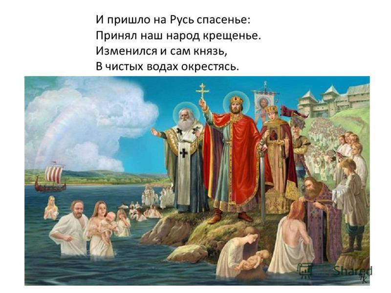 И пришло на Русь спасенье: Принял наш народ крещенье. Изменился и сам князь, В чистых водах окрестясь.