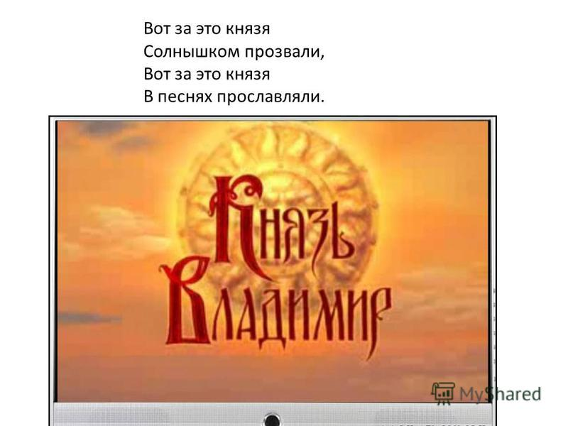 Вот за это князя Солнышком прозвали, Вот за это князя В песнях прославляли.