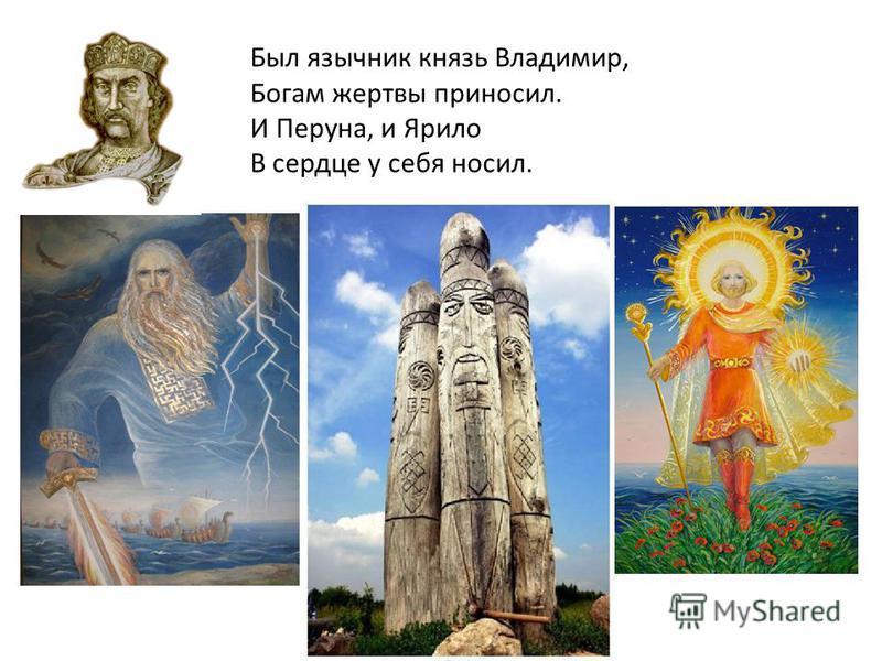 Был язычник князь Владимир, Богам жертвы приносил. И Перуна, и Ярило В сердце у себя носил.