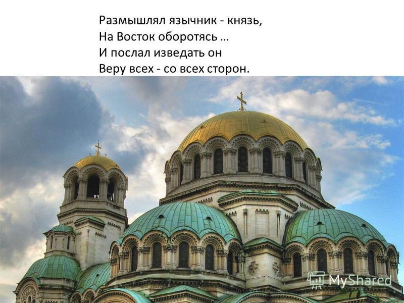 Размышлял язычник - князь, На Восток оборотясь … И послал изведать он Веру всех - со всех сторон.