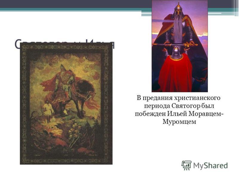 Святогор и Илья В предания христианского периода Святогор был побежден Ильей Моравцем- Муромцем